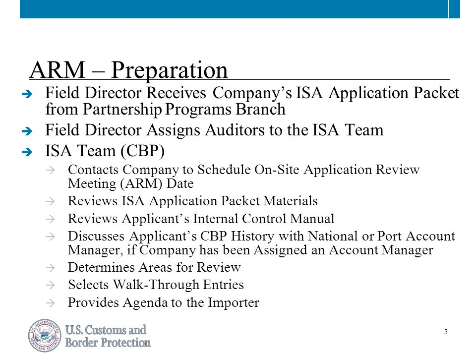 4 ARM – Preparation (cont.)  Importer  Prepare PowerPoint Slide Presentation Utilizing the Five Components of Effective Internal Controls (SAS 78) for the Areas Identified on the Agenda  Obtain Documentation for Walk-Through Entries (Purchase Order thru Payment)  Invite Company Representatives to Attend the Application Review Meeting (ARM)  Prepare Hard-Copies of the Presentation and Walk-Through Entries for the ISA Team's Use During the ARM  Prepare 2 Compact Disks Containing Electronic Versions of All Information (i.e., Presentation, Walk-Through Entries, Any Supporting Documentation) Provided to the ISA Team during the ARM