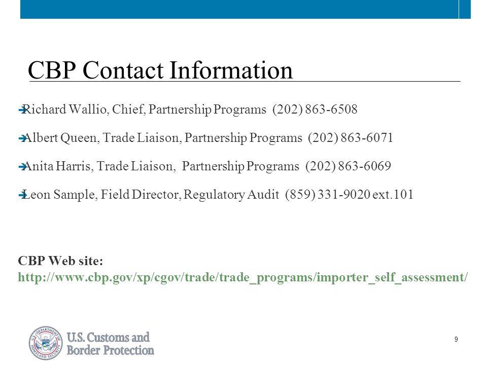 9 CBP Contact Information  Richard Wallio, Chief, Partnership Programs (202) 863-6508  Albert Queen, Trade Liaison, Partnership Programs (202) 863-6071  Anita Harris, Trade Liaison, Partnership Programs (202) 863-6069  Leon Sample, Field Director, Regulatory Audit (859) 331-9020 ext.101 CBP Web site: http://www.cbp.gov/xp/cgov/trade/trade_programs/importer_self_assessment/