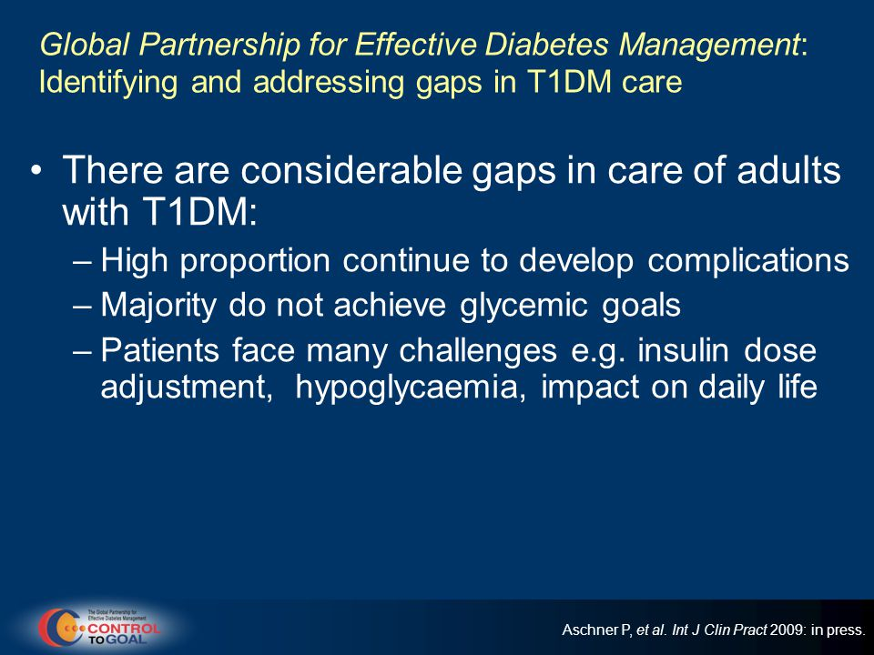 Global Partnership for Effective Diabetes Management: Identifying and addressing gaps in T1DM care There are considerable gaps in care of adults with T1DM: –High proportion continue to develop complications –Majority do not achieve glycemic goals –Patients face many challenges e.g.