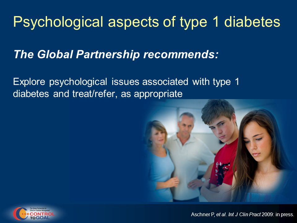 Psychological aspects of type 1 diabetes Explore psychological issues associated with type 1 diabetes and treat/refer, as appropriate The Global Partnership recommends: Aschner P, et al.