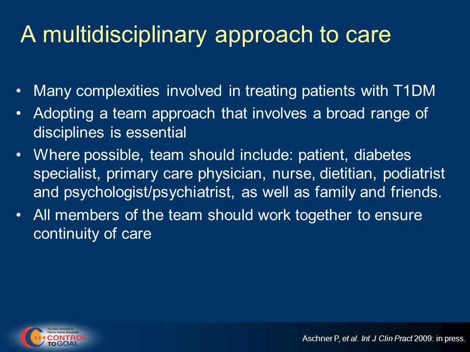 A multidisciplinary approach to care Many complexities involved in treating patients with T1DM Adopting a team approach that involves a broad range of disciplines is essential Where possible, team should include: patient, diabetes specialist, primary care physician, nurse, dietitian, podiatrist and psychologist/psychiatrist, as well as family and friends.