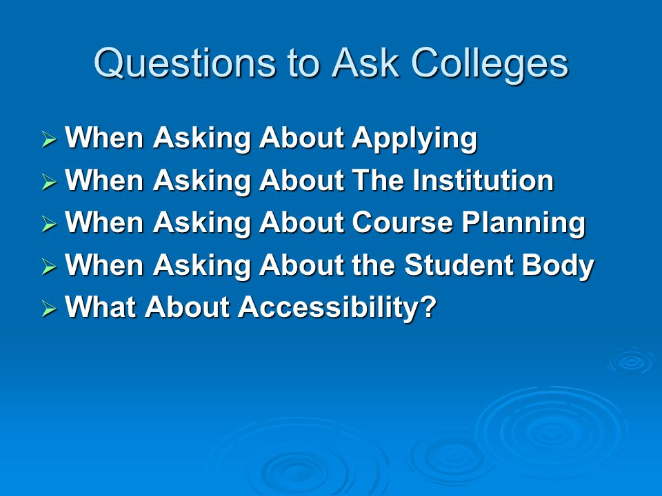 Questions to Ask Colleges  When Asking About Applying  When Asking About The Institution  When Asking About Course Planning  When Asking About the Student Body  What About Accessibility