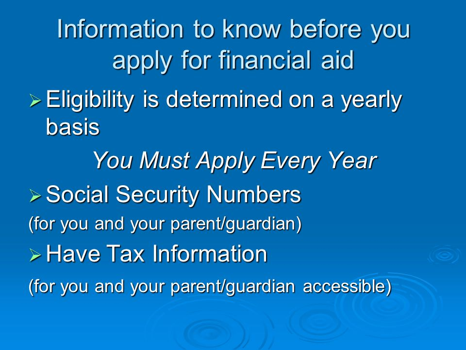 Information to know before you apply for financial aid  Eligibility is determined on a yearly basis You Must Apply Every Year  Social Security Numbers (for you and your parent/guardian)  Have Tax Information (for you and your parent/guardian accessible)