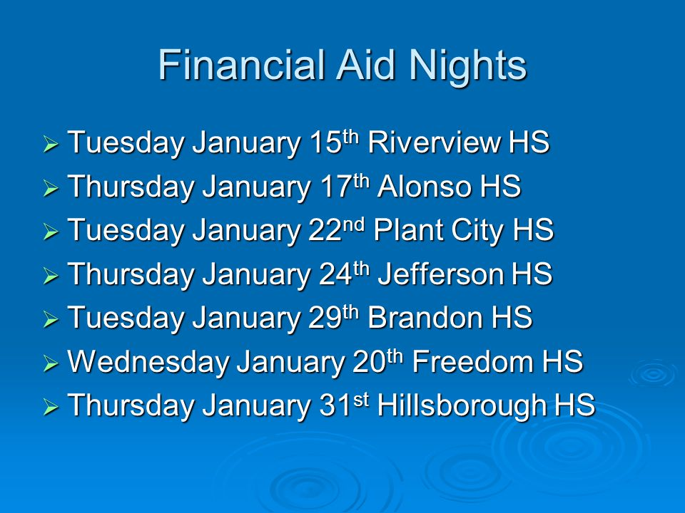 Financial Aid Nights  Tuesday January 15 th Riverview HS  Thursday January 17 th Alonso HS  Tuesday January 22 nd Plant City HS  Thursday January 24 th Jefferson HS  Tuesday January 29 th Brandon HS  Wednesday January 20 th Freedom HS  Thursday January 31 st Hillsborough HS