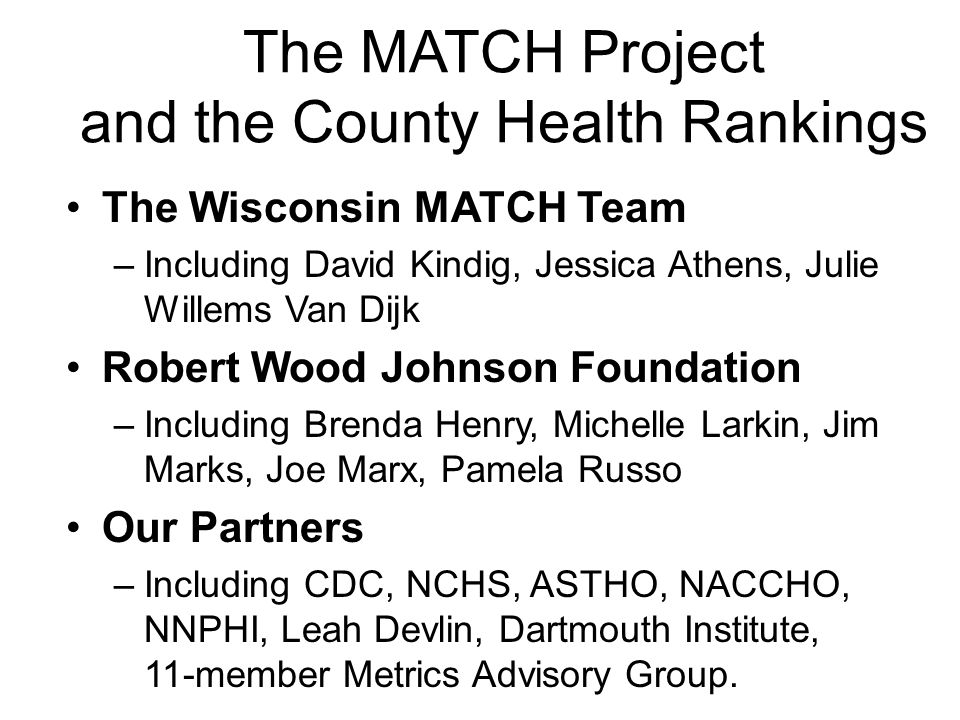 The MATCH Project and the County Health Rankings The Wisconsin MATCH Team –Including David Kindig, Jessica Athens, Julie Willems Van Dijk Robert Wood Johnson Foundation –Including Brenda Henry, Michelle Larkin, Jim Marks, Joe Marx, Pamela Russo Our Partners –Including CDC, NCHS, ASTHO, NACCHO, NNPHI, Leah Devlin, Dartmouth Institute, 11-member Metrics Advisory Group.