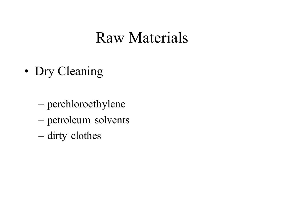 Raw Materials Dry Cleaning –perchloroethylene –petroleum solvents –dirty clothes