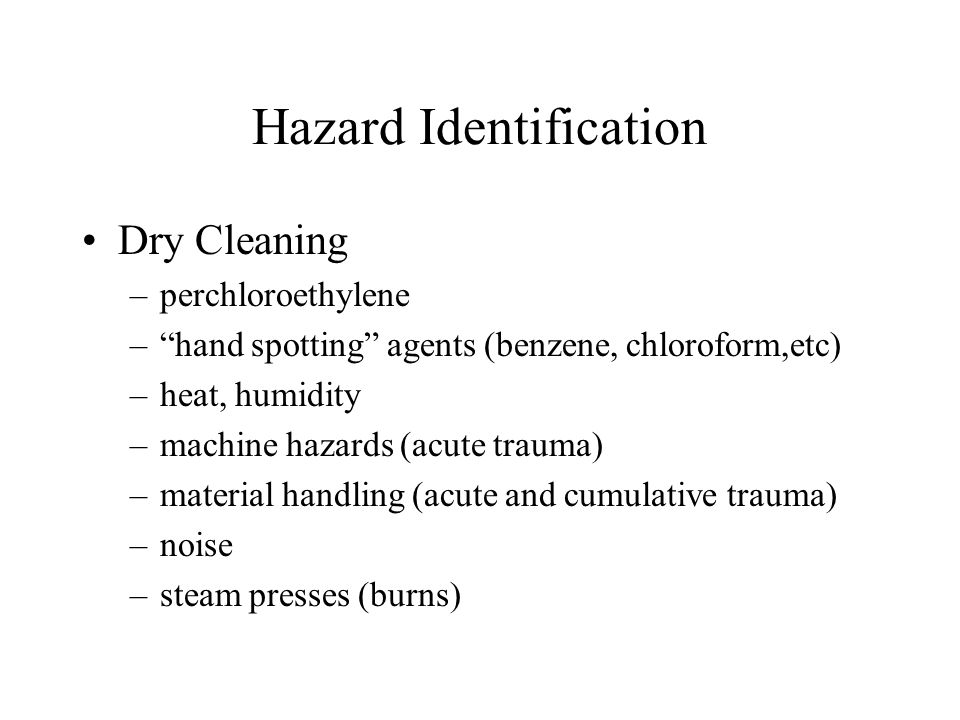 Hazard Identification Dry Cleaning –perchloroethylene – hand spotting agents (benzene, chloroform,etc) –heat, humidity –machine hazards (acute trauma) –material handling (acute and cumulative trauma) –noise –steam presses (burns)