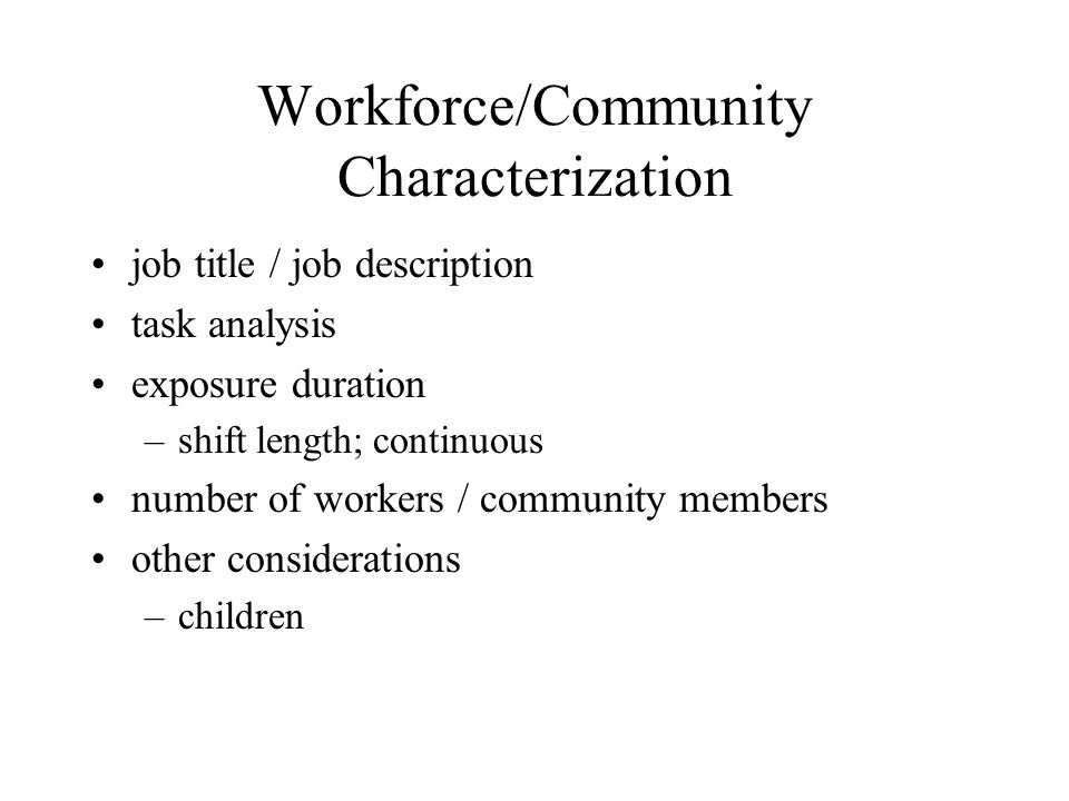 Workforce/Community Characterization job title / job description task analysis exposure duration –shift length; continuous number of workers / community members other considerations –children