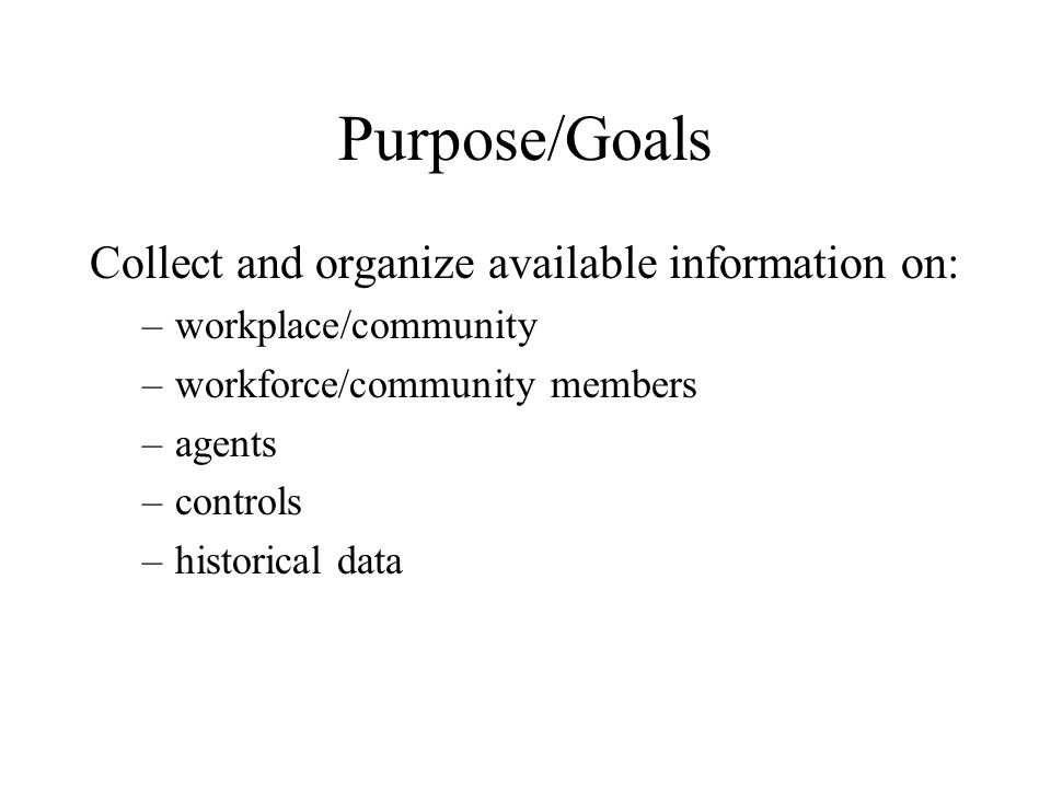 Purpose/Goals Collect and organize available information on: –workplace/community –workforce/community members –agents –controls –historical data