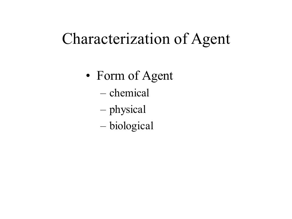 Characterization of Agent Form of Agent –chemical –physical –biological