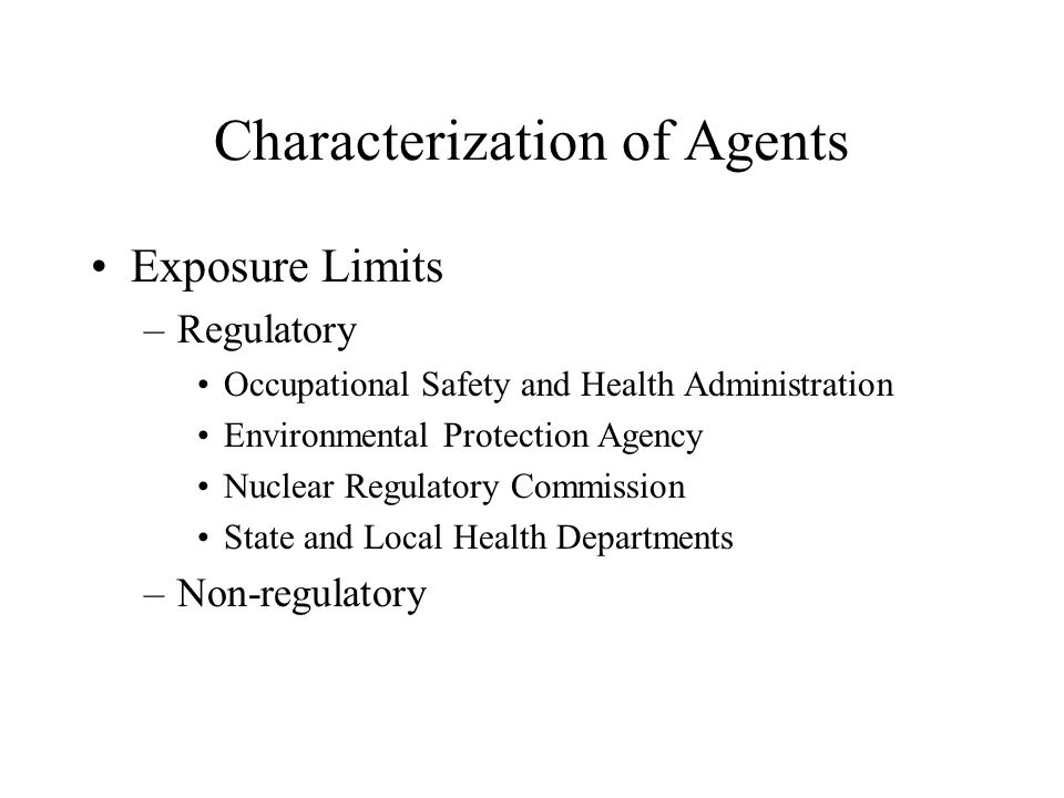 Characterization of Agents Exposure Limits –Regulatory Occupational Safety and Health Administration Environmental Protection Agency Nuclear Regulatory Commission State and Local Health Departments –Non-regulatory