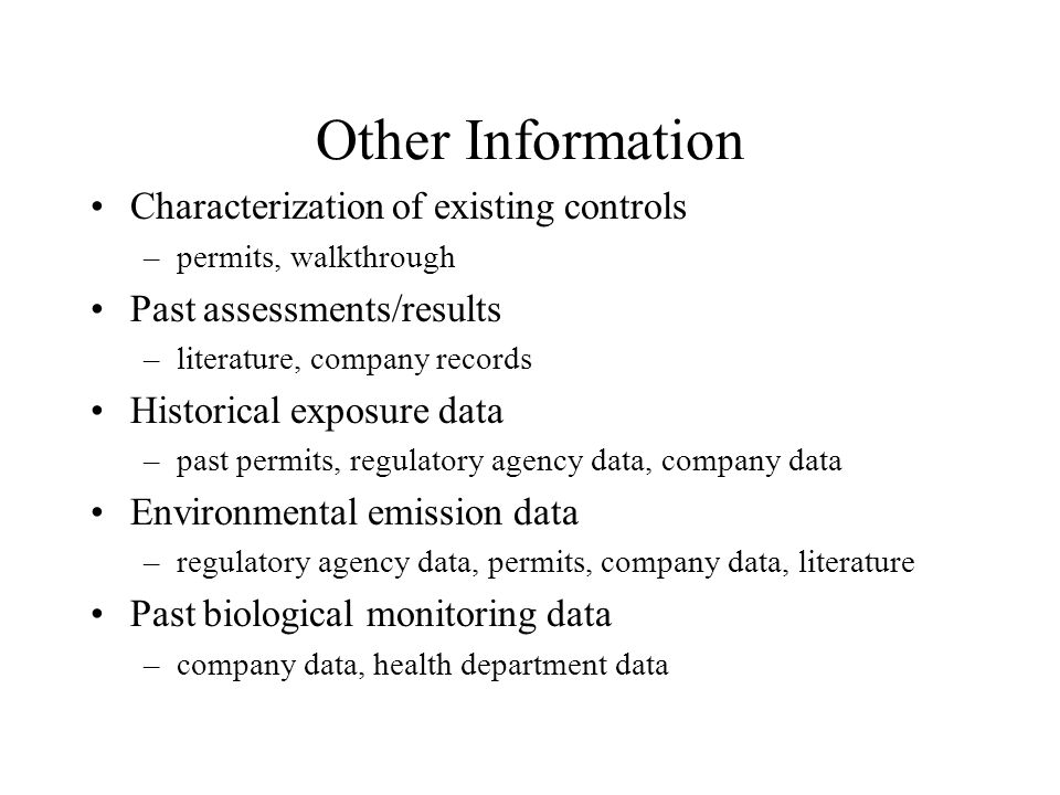 Other Information Characterization of existing controls –permits, walkthrough Past assessments/results –literature, company records Historical exposure data –past permits, regulatory agency data, company data Environmental emission data –regulatory agency data, permits, company data, literature Past biological monitoring data –company data, health department data