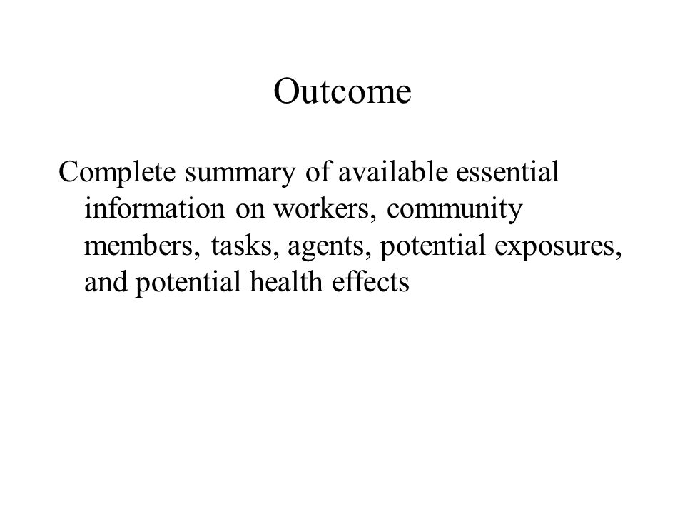 Outcome Complete summary of available essential information on workers, community members, tasks, agents, potential exposures, and potential health effects