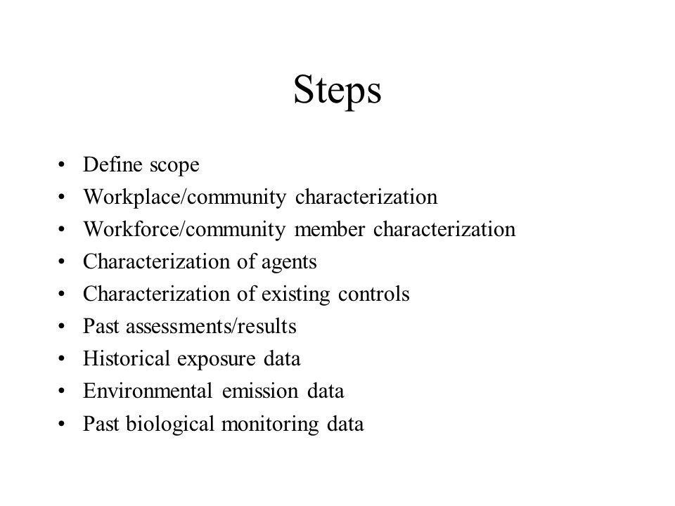 Steps Define scope Workplace/community characterization Workforce/community member characterization Characterization of agents Characterization of existing controls Past assessments/results Historical exposure data Environmental emission data Past biological monitoring data