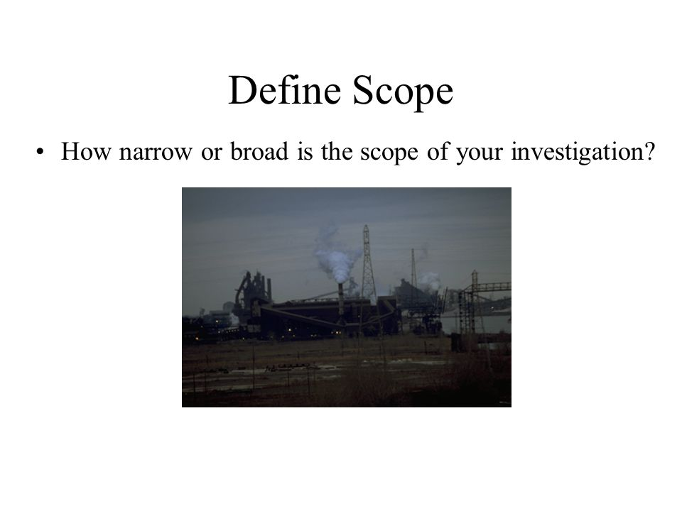 Define Scope How narrow or broad is the scope of your investigation?