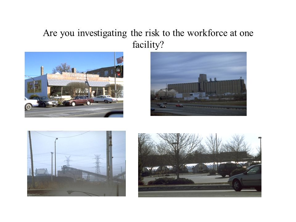 Are you investigating the risk to the workforce at one facility?