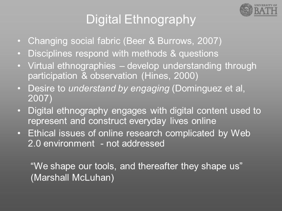 Digital Ethnography Changing social fabric (Beer & Burrows, 2007) Disciplines respond with methods & questions Virtual ethnographies – develop underst