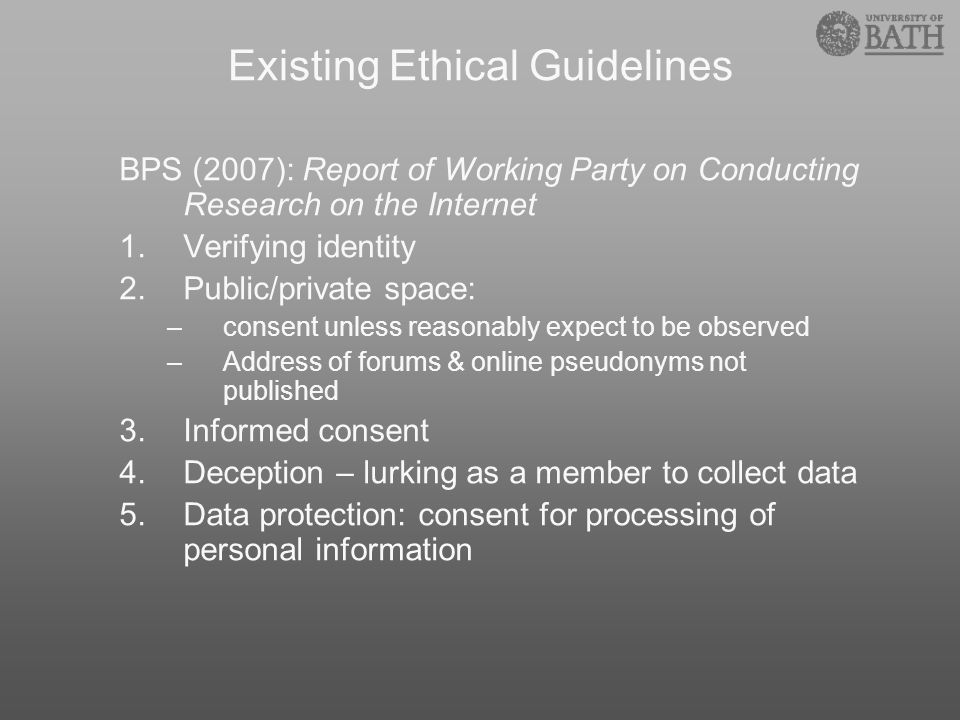 Existing Ethical Guidelines BPS (2007): Report of Working Party on Conducting Research on the Internet 1.Verifying identity 2.Public/private space: –c
