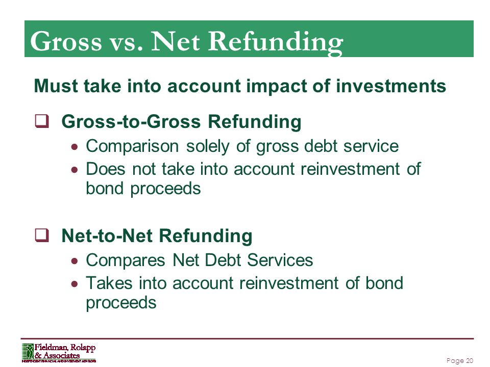 Page 20 Gross vs. Net Refunding Must take into account impact of investments  Gross-to-Gross Refunding  Comparison solely of gross debt service  Do