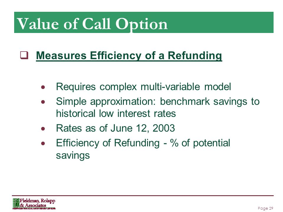 Page 29 Value of Call Option  Measures Efficiency of a Refunding  Requires complex multi-variable model  Simple approximation: benchmark savings to