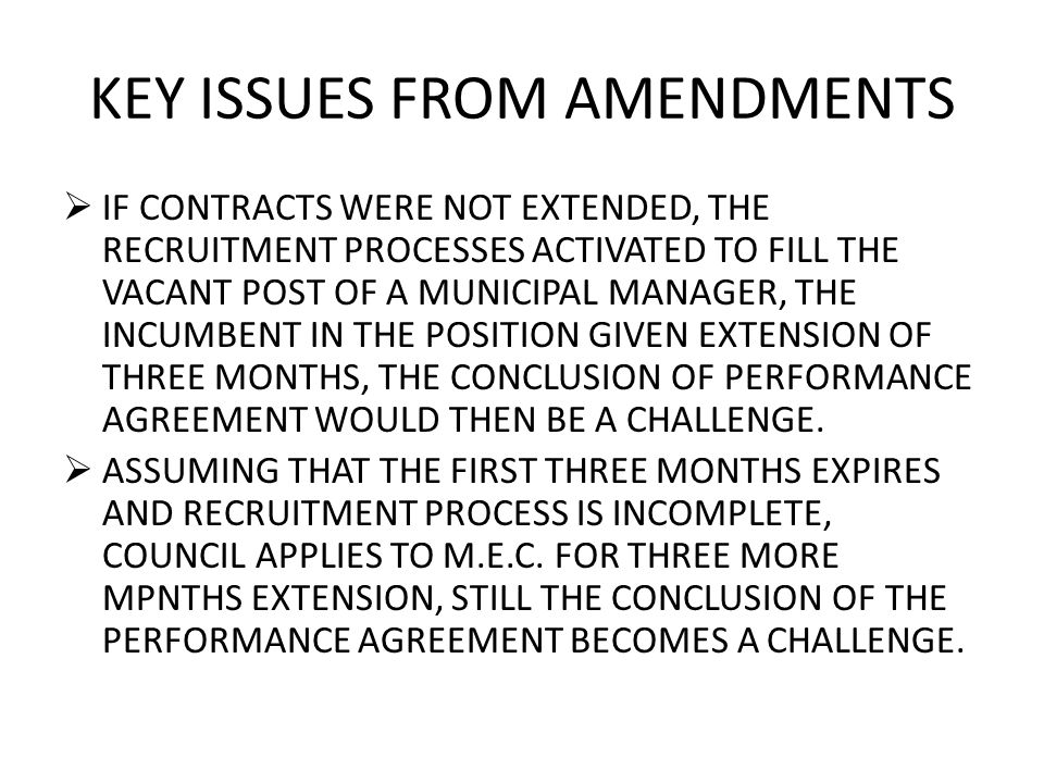 KEY ISSUES FROM AMENDMENTS  IF CONTRACTS WERE NOT EXTENDED, THE RECRUITMENT PROCESSES ACTIVATED TO FILL THE VACANT POST OF A MUNICIPAL MANAGER, THE INCUMBENT IN THE POSITION GIVEN EXTENSION OF THREE MONTHS, THE CONCLUSION OF PERFORMANCE AGREEMENT WOULD THEN BE A CHALLENGE.