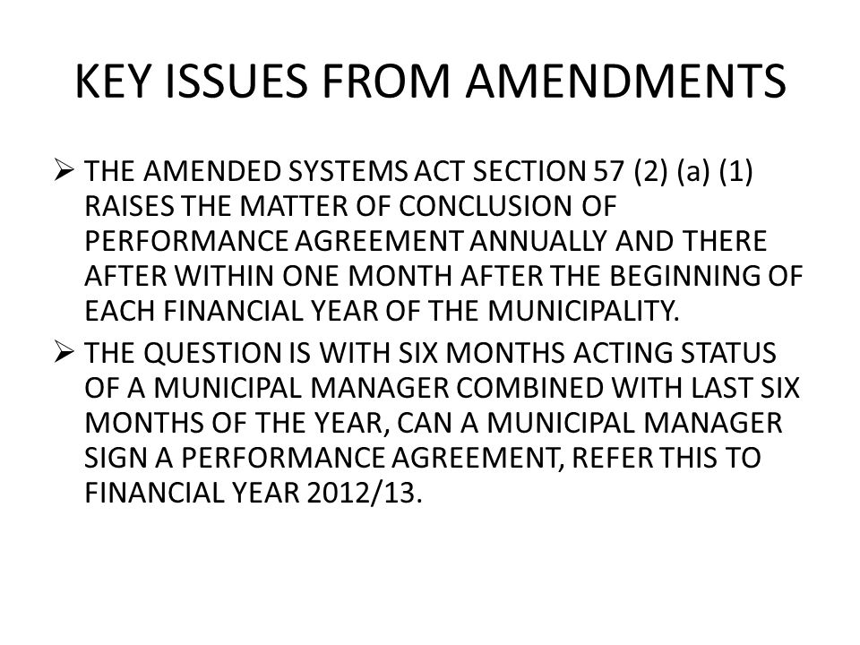 KEY ISSUES FROM AMENDMENTS  THE AMENDED SYSTEMS ACT SECTION 57 (2) (a) (1) RAISES THE MATTER OF CONCLUSION OF PERFORMANCE AGREEMENT ANNUALLY AND THERE AFTER WITHIN ONE MONTH AFTER THE BEGINNING OF EACH FINANCIAL YEAR OF THE MUNICIPALITY.