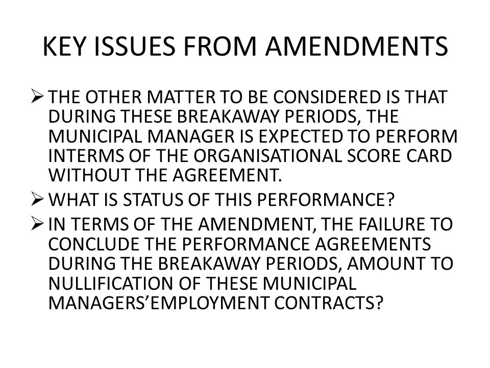 KEY ISSUES FROM AMENDMENTS  THE OTHER MATTER TO BE CONSIDERED IS THAT DURING THESE BREAKAWAY PERIODS, THE MUNICIPAL MANAGER IS EXPECTED TO PERFORM INTERMS OF THE ORGANISATIONAL SCORE CARD WITHOUT THE AGREEMENT.