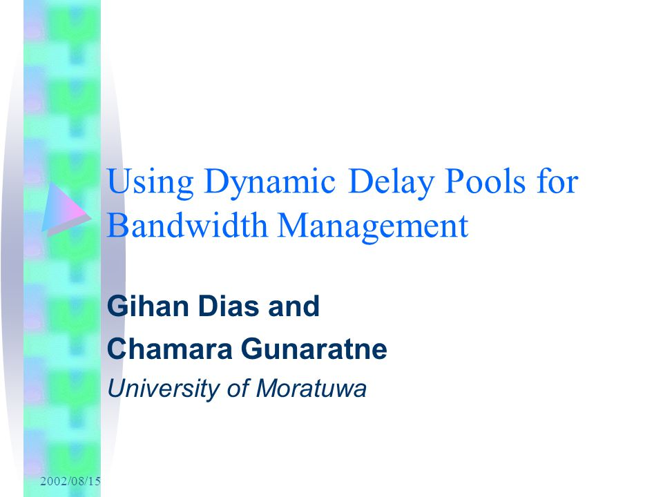 2002/08/15 Using Dynamic Delay Pools for Bandwidth Management Gihan Dias and Chamara Gunaratne University of Moratuwa