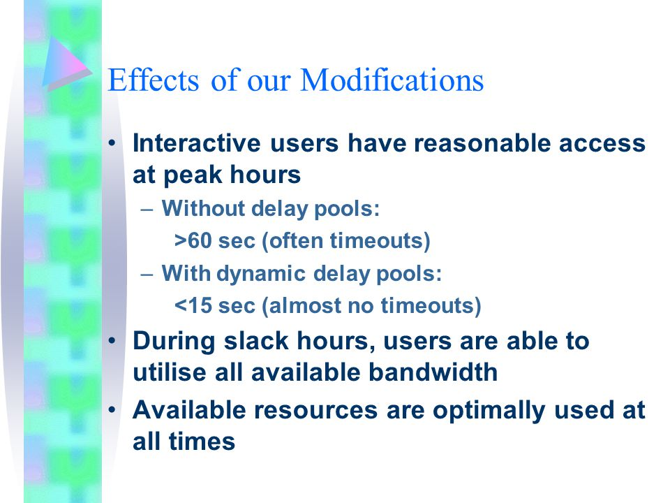 Effects of our Modifications Interactive users have reasonable access at peak hours –Without delay pools: >60 sec (often timeouts) –With dynamic delay pools: <15 sec (almost no timeouts) During slack hours, users are able to utilise all available bandwidth Available resources are optimally used at all times
