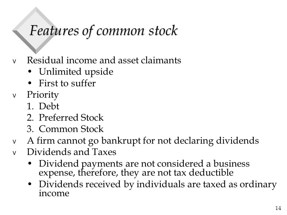 14 Features of common stock v Residual income and asset claimants Unlimited upside First to suffer v Priority 1.Debt 2.Preferred Stock 3.Common Stock v A firm cannot go bankrupt for not declaring dividends v Dividends and Taxes Dividend payments are not considered a business expense, therefore, they are not tax deductible Dividends received by individuals are taxed as ordinary income