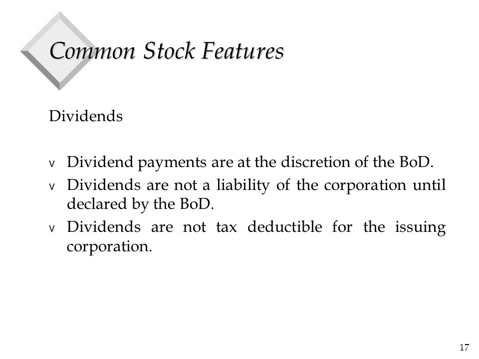 17 Common Stock Features Dividends v Dividend payments are at the discretion of the BoD. v Dividends are not a liability of the corporation until decl