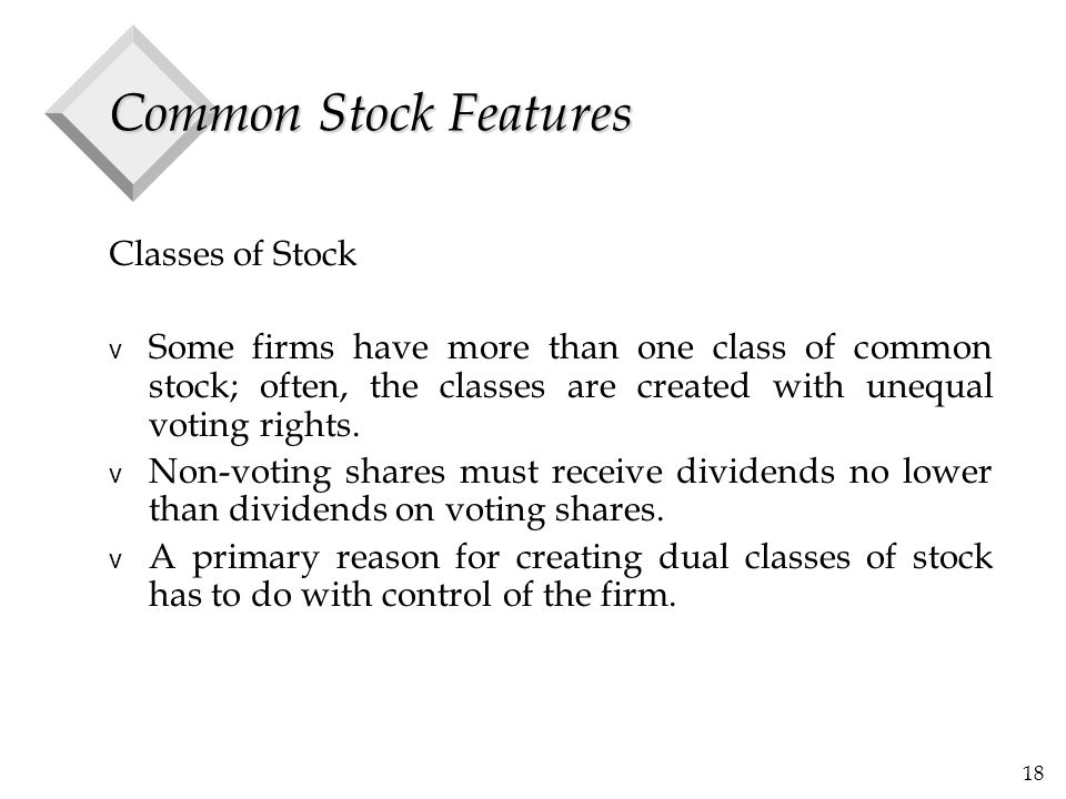 18 Common Stock Features Classes of Stock v Some firms have more than one class of common stock; often, the classes are created with unequal voting rights.