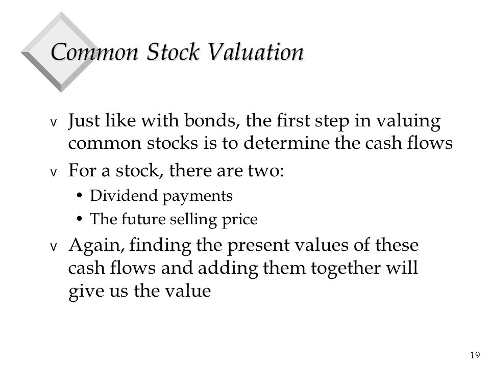 19 Common Stock Valuation v Just like with bonds, the first step in valuing common stocks is to determine the cash flows v For a stock, there are two: