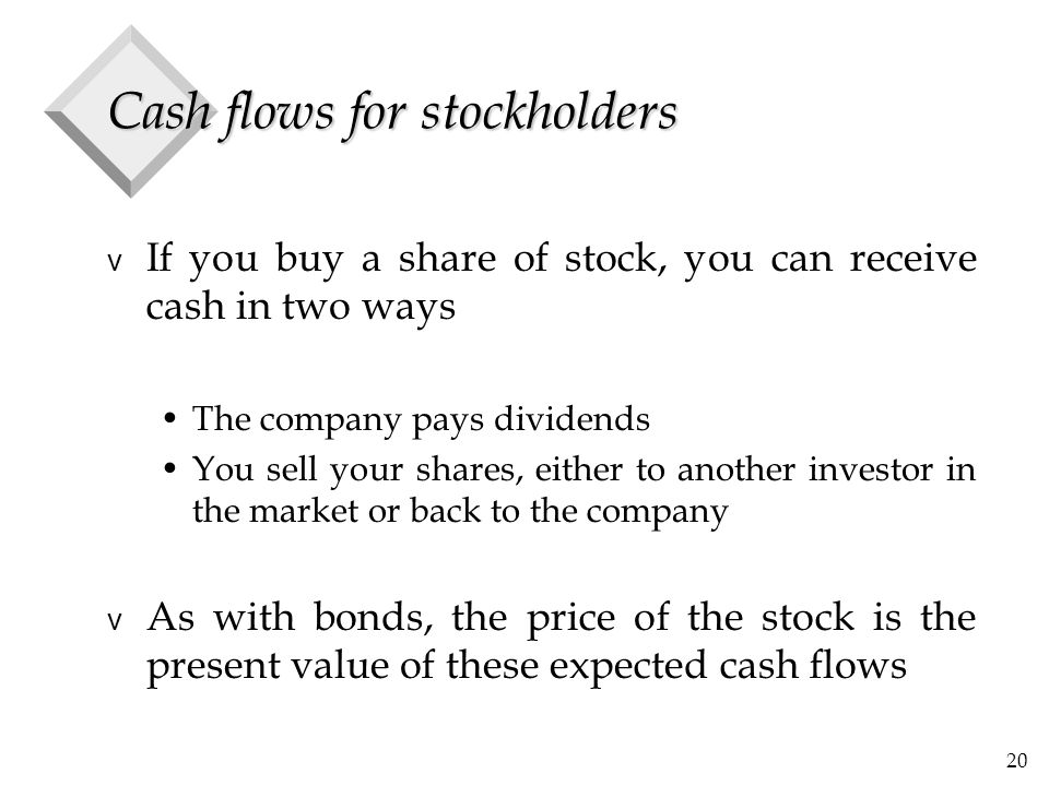 20 Cash flows for stockholders v If you buy a share of stock, you can receive cash in two ways The company pays dividends You sell your shares, either