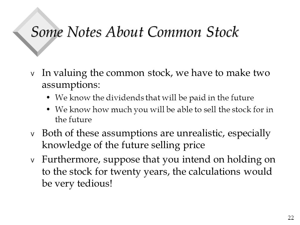 22 Some Notes About Common Stock v In valuing the common stock, we have to make two assumptions: We know the dividends that will be paid in the future We know how much you will be able to sell the stock for in the future v Both of these assumptions are unrealistic, especially knowledge of the future selling price v Furthermore, suppose that you intend on holding on to the stock for twenty years, the calculations would be very tedious!