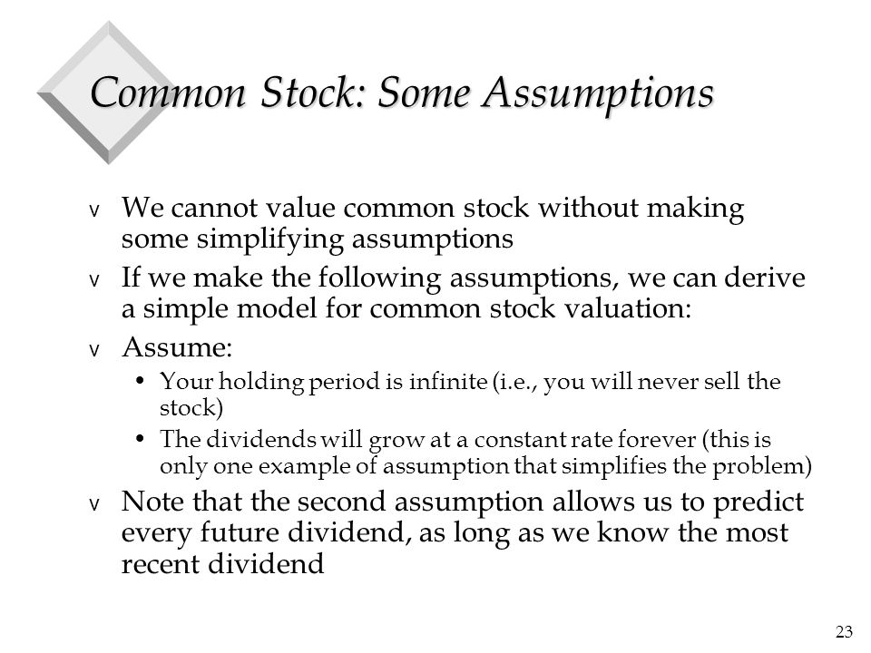 23 Common Stock: Some Assumptions v We cannot value common stock without making some simplifying assumptions v If we make the following assumptions, we can derive a simple model for common stock valuation: v Assume: Your holding period is infinite (i.e., you will never sell the stock) The dividends will grow at a constant rate forever (this is only one example of assumption that simplifies the problem) v Note that the second assumption allows us to predict every future dividend, as long as we know the most recent dividend
