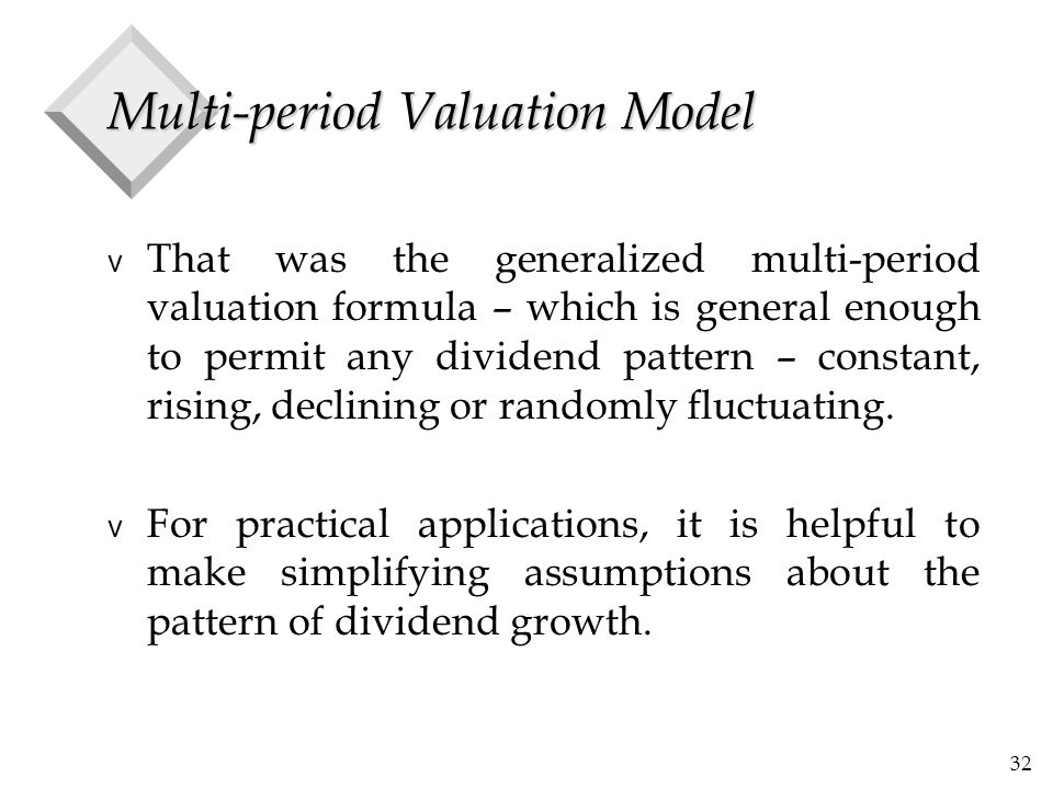 32 Multi-period Valuation Model v That was the generalized multi-period valuation formula – which is general enough to permit any dividend pattern – constant, rising, declining or randomly fluctuating.