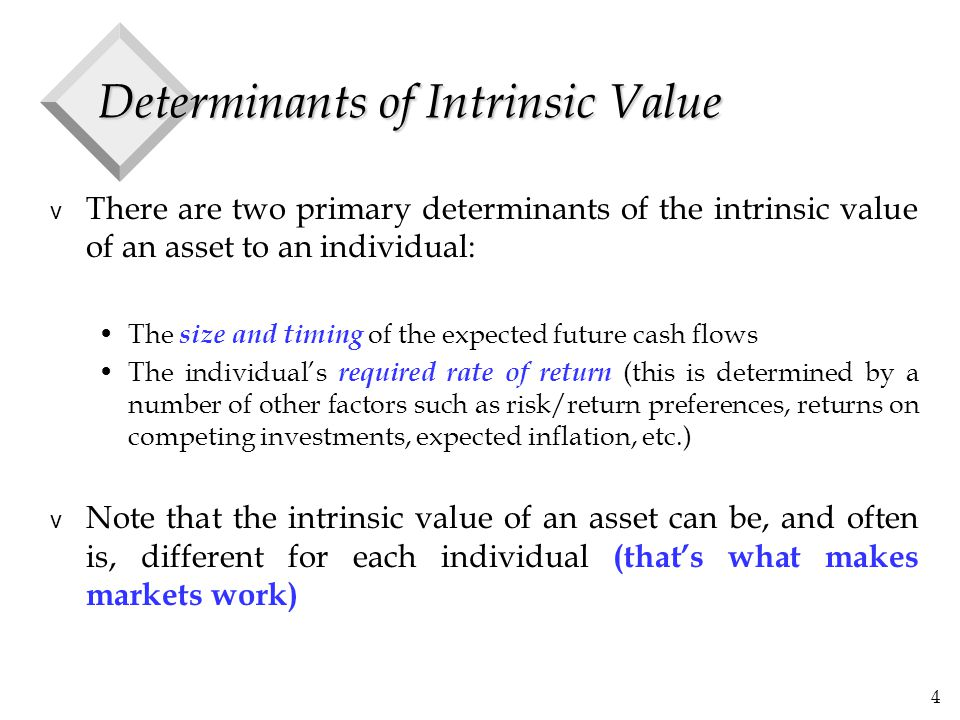 4 Determinants of Intrinsic Value v There are two primary determinants of the intrinsic value of an asset to an individual: The size and timing of the expected future cash flows The individual's required rate of return (this is determined by a number of other factors such as risk/return preferences, returns on competing investments, expected inflation, etc.) v Note that the intrinsic value of an asset can be, and often is, different for each individual (that's what makes markets work)