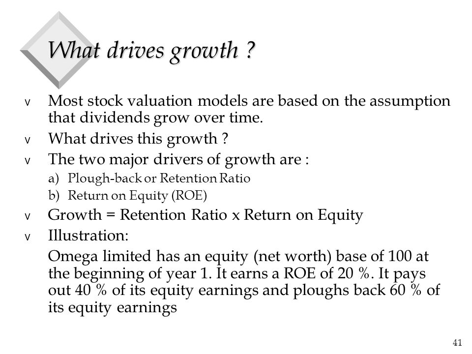 41 What drives growth ? v Most stock valuation models are based on the assumption that dividends grow over time. v What drives this growth ? v The two