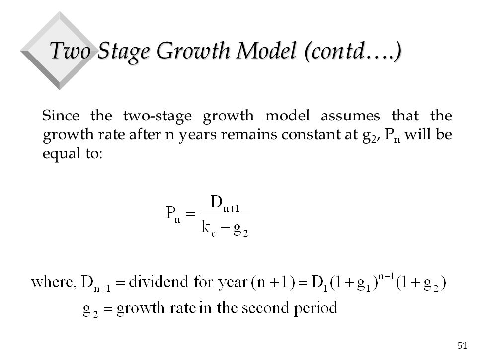 51 Two Stage Growth Model (contd….) Since the two-stage growth model assumes that the growth rate after n years remains constant at g 2, P n will be equal to: