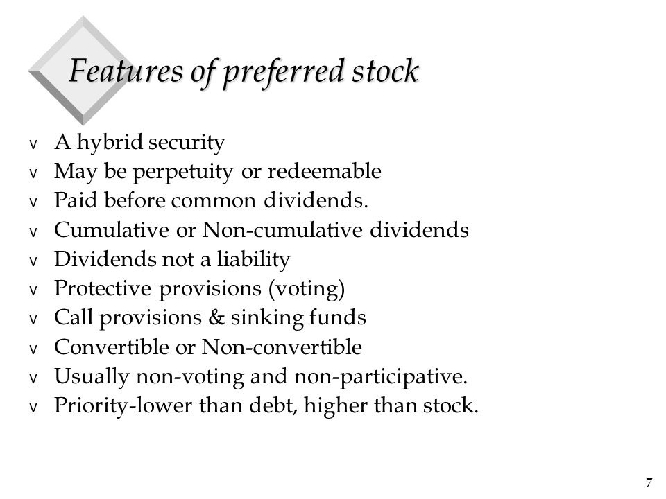 7 Features of preferred stock v A hybrid security v May be perpetuity or redeemable v Paid before common dividends.