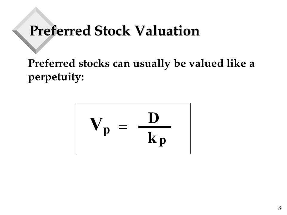 8 Preferred Stock Valuation Preferred stocks can usually be valued like a perpetuity: V = D k p p