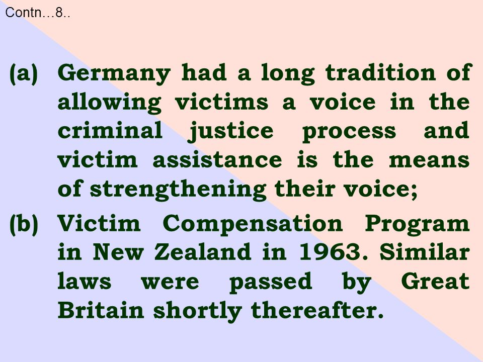 (a)Germany had a long tradition of allowing victims a voice in the criminal justice process and victim assistance is the means of strengthening their voice; (b)Victim Compensation Program in New Zealand in 1963.