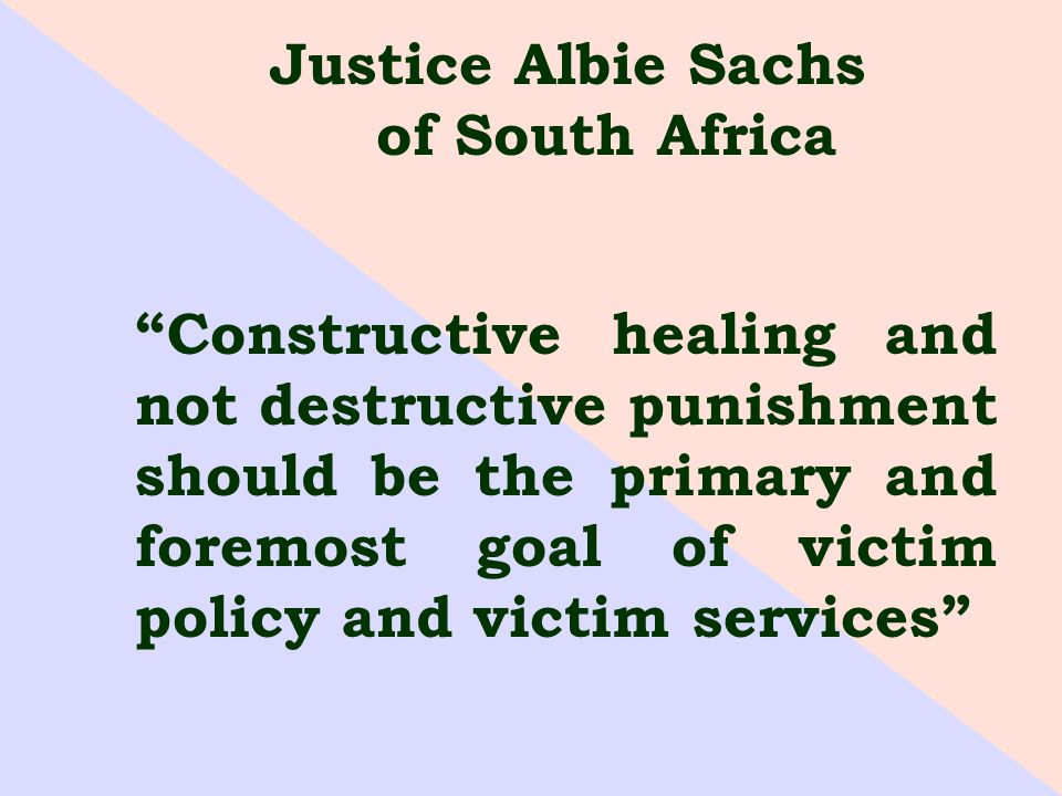 Justice Albie Sachs of South Africa Constructive healing and not destructive punishment should be the primary and foremost goal of victim policy and victim services