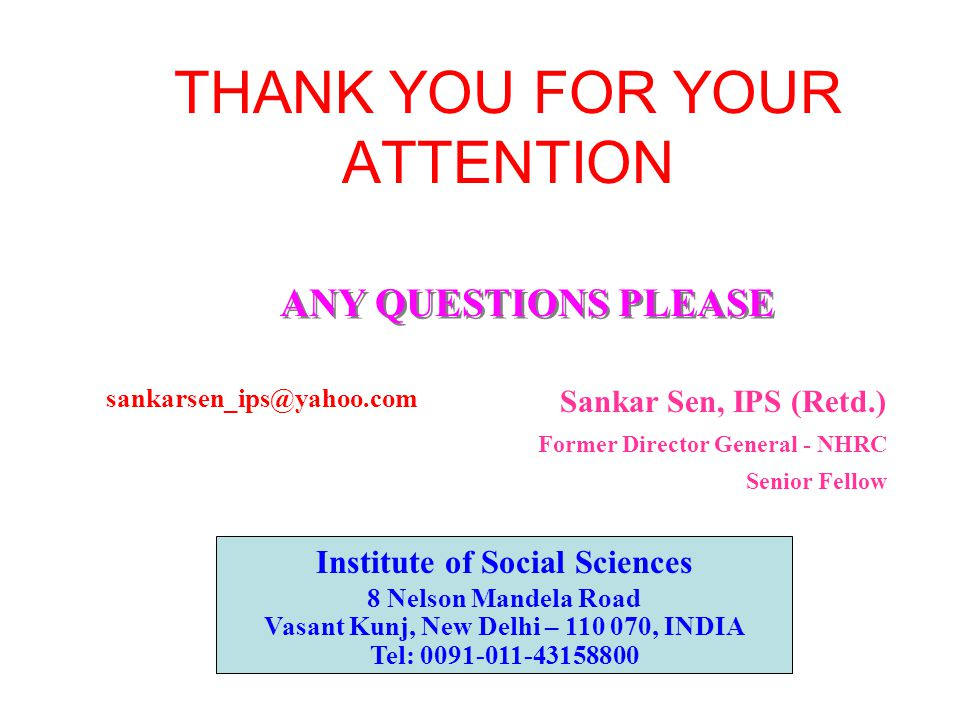 THANK YOU FOR YOUR ATTENTION ANY QUESTIONS PLEASE Sankar Sen, IPS (Retd.) Former Director General - NHRC Senior Fellow sankarsen_ips@yahoo.com Institute of Social Sciences 8 Nelson Mandela Road Vasant Kunj, New Delhi – 110 070, INDIA Tel: 0091-011-43158800