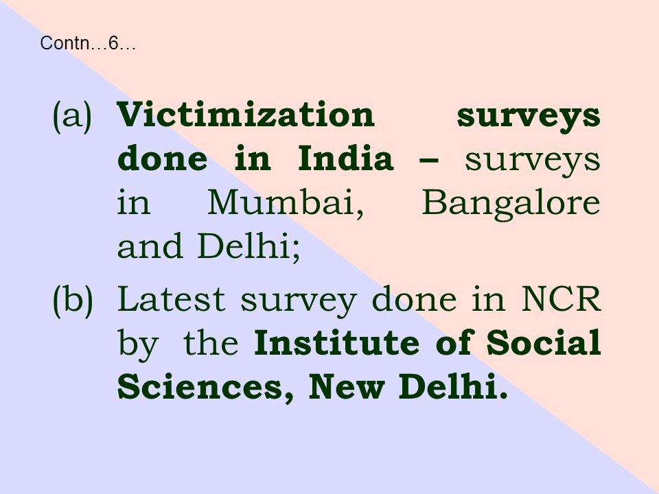 (a) Victimization surveys done in India – surveys in Mumbai, Bangalore and Delhi; (b)Latest survey done in NCR by the Institute of Social Sciences, New Delhi.