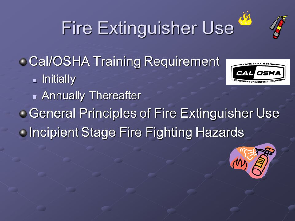 Fire Extinguisher Use Cal/OSHA Training Requirement Initially Initially Annually Thereafter Annually Thereafter General Principles of Fire Extinguishe