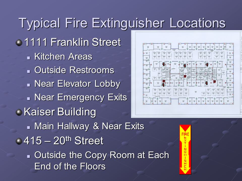 Typical Fire Extinguisher Locations 1111 Franklin Street Kitchen Areas Kitchen Areas Outside Restrooms Outside Restrooms Near Elevator Lobby Near Elevator Lobby Near Emergency Exits Near Emergency Exits Kaiser Building Main Hallway & Near Exits Main Hallway & Near Exits 415 – 20 th Street Outside the Copy Room at Each End of the Floors Outside the Copy Room at Each End of the Floors