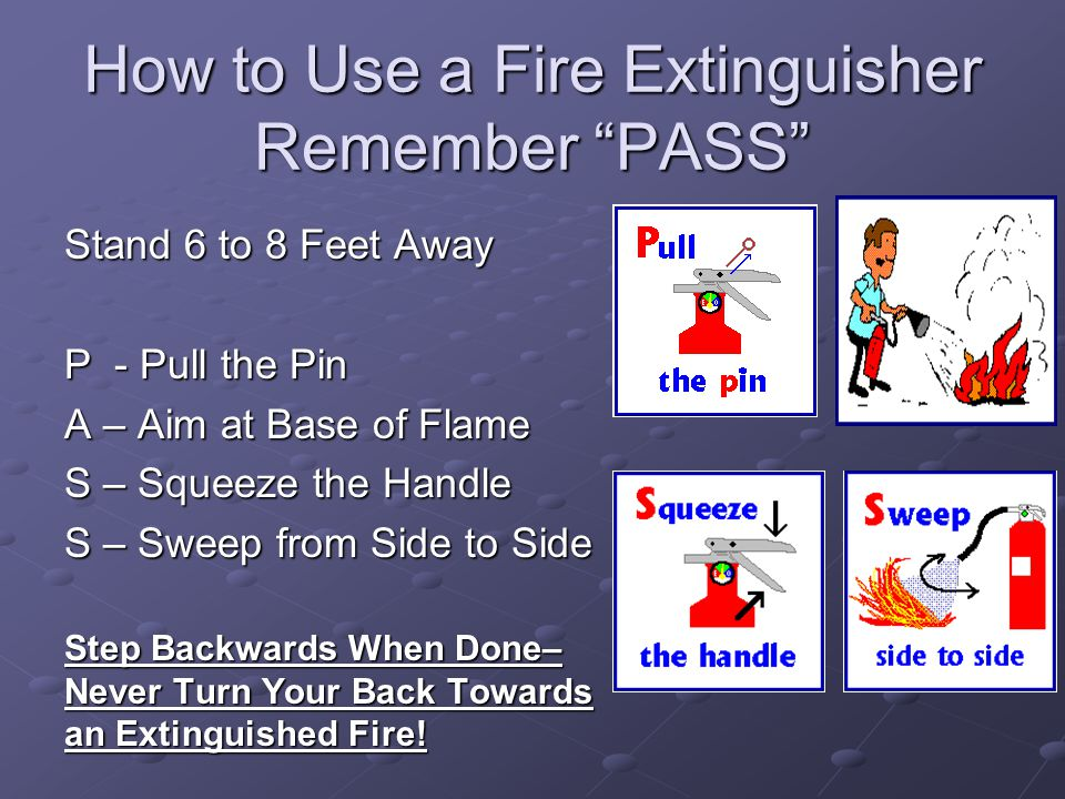 "How to Use a Fire Extinguisher Remember ""PASS"" Stand 6 to 8 Feet Away P - Pull the Pin A – Aim at Base of Flame S – Squeeze the Handle S – Sweep from"
