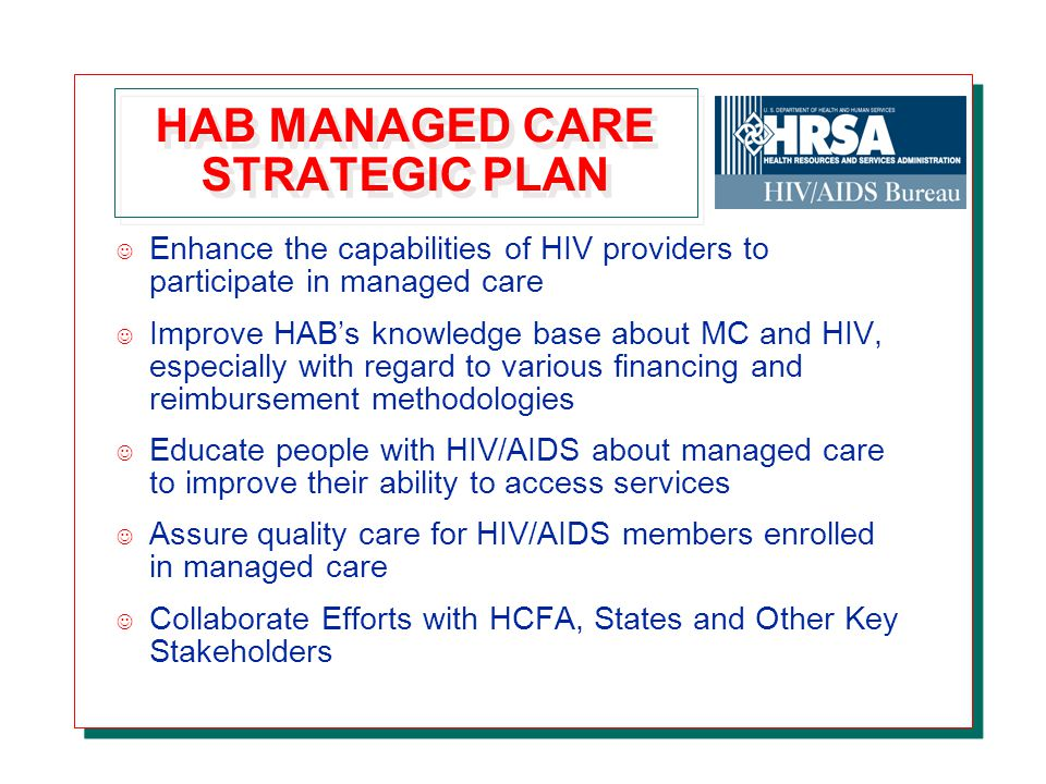 HAB MANAGED CARE STRATEGIC PLAN J Enhance the capabilities of HIV providers to participate in managed care J Improve HAB's knowledge base about MC and HIV, especially with regard to various financing and reimbursement methodologies J Educate people with HIV/AIDS about managed care to improve their ability to access services J Assure quality care for HIV/AIDS members enrolled in managed care J Collaborate Efforts with HCFA, States and Other Key Stakeholders